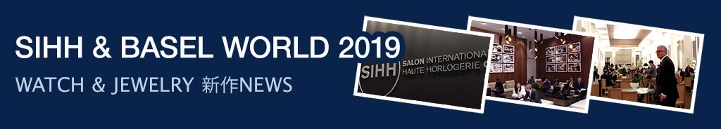 SIHH&BASEL WORLD 2019 WATCH & JEWELRY 新作NEWS